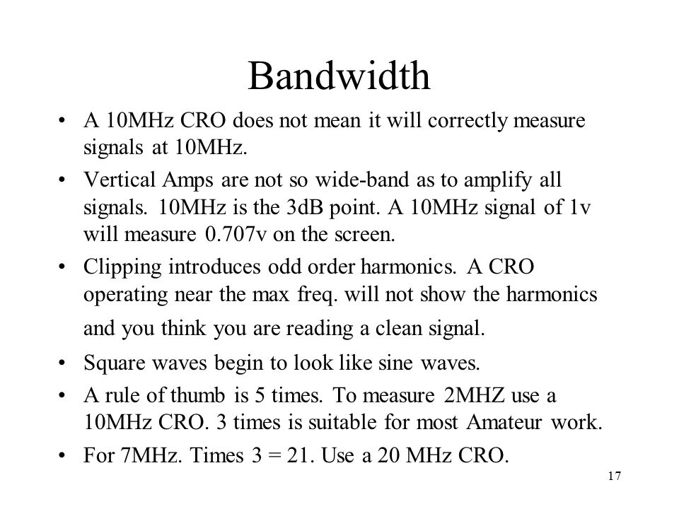 17 Bandwidth A 10MHz CRO does not mean it will correctly measure signals at 10MHz. Vertical Amps are not so wide-band as to amplify all signals. 10MHz