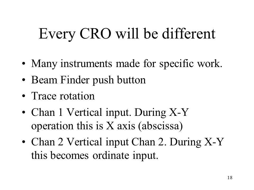 18 Every CRO will be different Many instruments made for specific work. Beam Finder push button Trace rotation Chan 1 Vertical input. During X-Y opera
