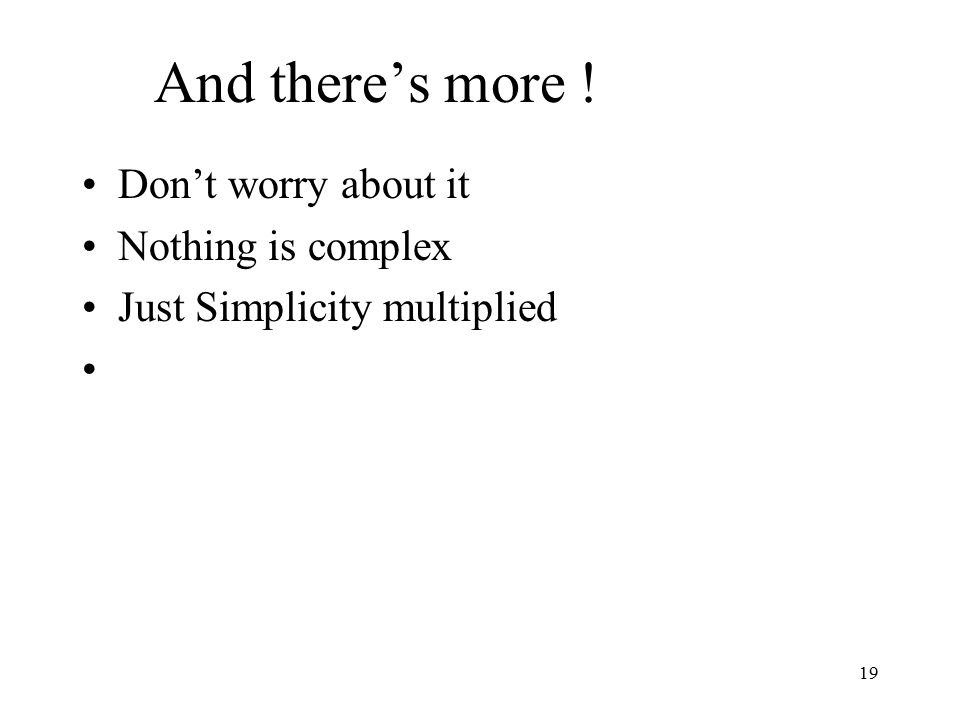 19 And there's more ! Don't worry about it Nothing is complex Just Simplicity multiplied