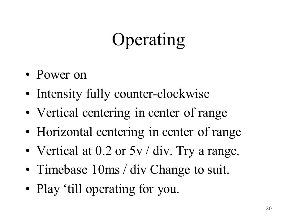 20 Operating Power on Intensity fully counter-clockwise Vertical centering in center of range Horizontal centering in center of range Vertical at 0.2