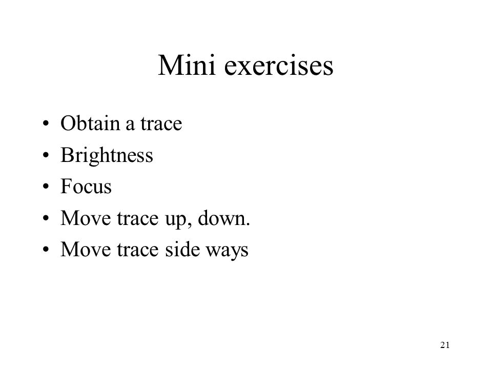 21 Mini exercises Obtain a trace Brightness Focus Move trace up, down. Move trace side ways
