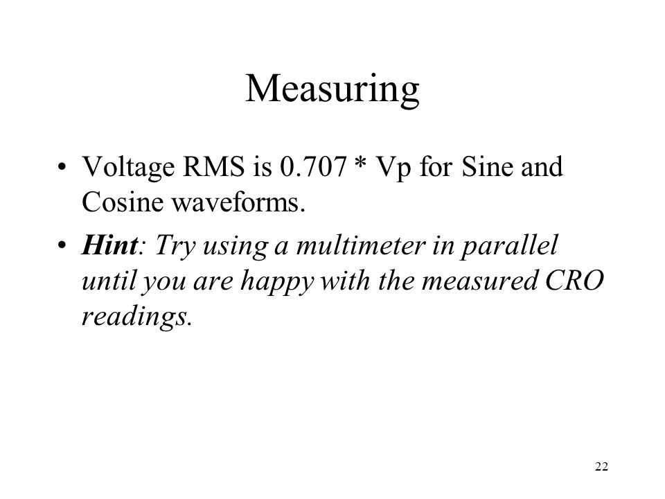 22 Measuring Voltage RMS is 0.707 * Vp for Sine and Cosine waveforms. Hint: Try using a multimeter in parallel until you are happy with the measured C