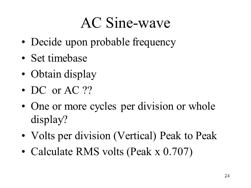 24 AC Sine-wave Decide upon probable frequency Set timebase Obtain display DC or AC ?.