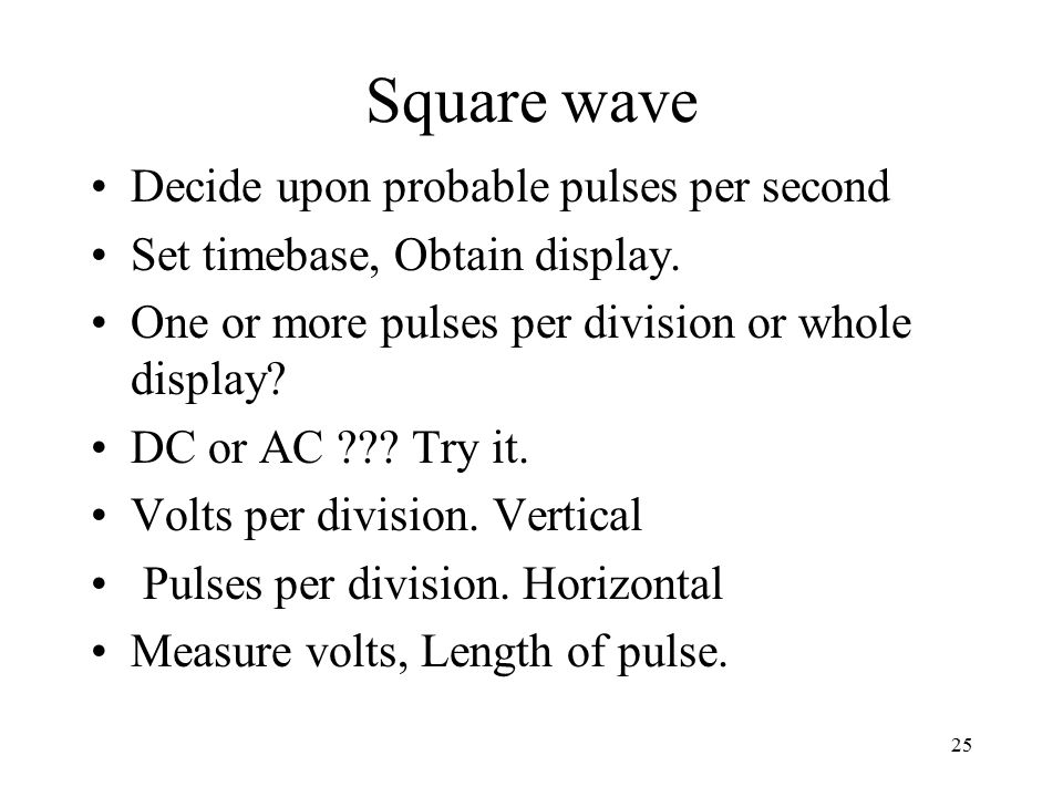 25 Square wave Decide upon probable pulses per second Set timebase, Obtain display.
