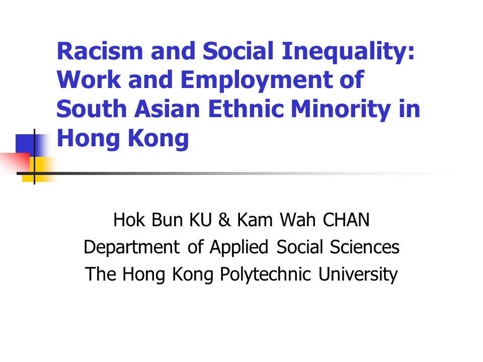 Hok Bun KU & Kam Wah CHAN Department of Applied Social Sciences The Hong Kong Polytechnic University Racism and Social Inequality: Work and Employment of South Asian Ethnic Minority in Hong Kong