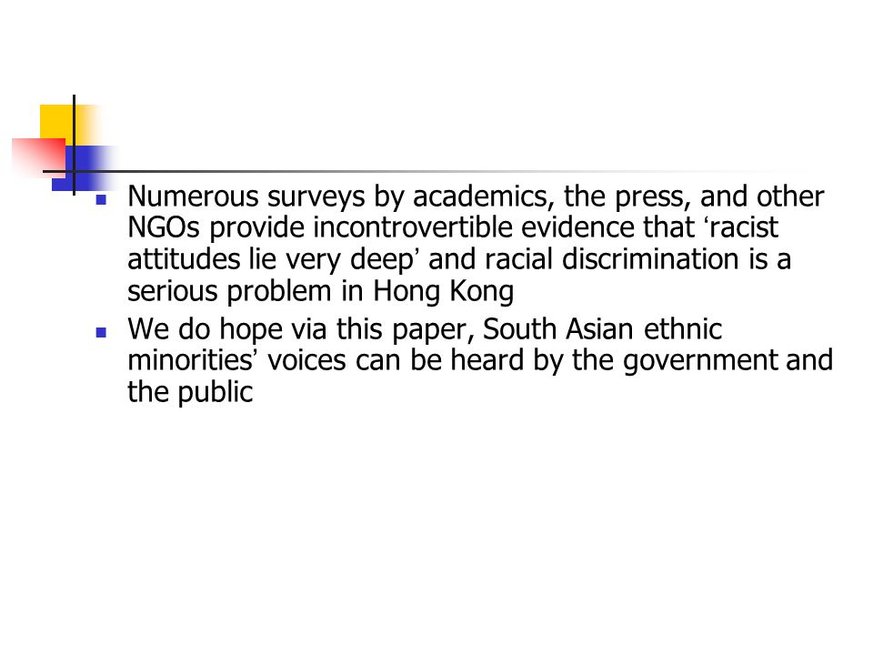 Numerous surveys by academics, the press, and other NGOs provide incontrovertible evidence that ' racist attitudes lie very deep ' and racial discrimination is a serious problem in Hong Kong We do hope via this paper, South Asian ethnic minorities ' voices can be heard by the government and the public
