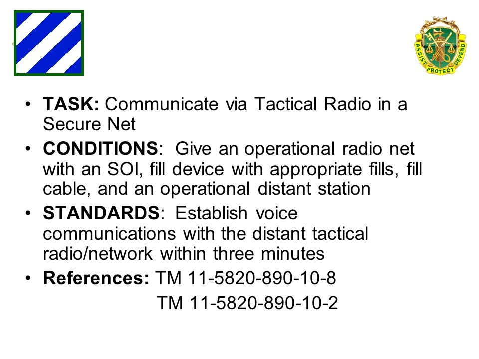 TASK: Communicate via Tactical Radio in a Secure Net CONDITIONS: Give an operational radio net with an SOI, fill device with appropriate fills, fill c