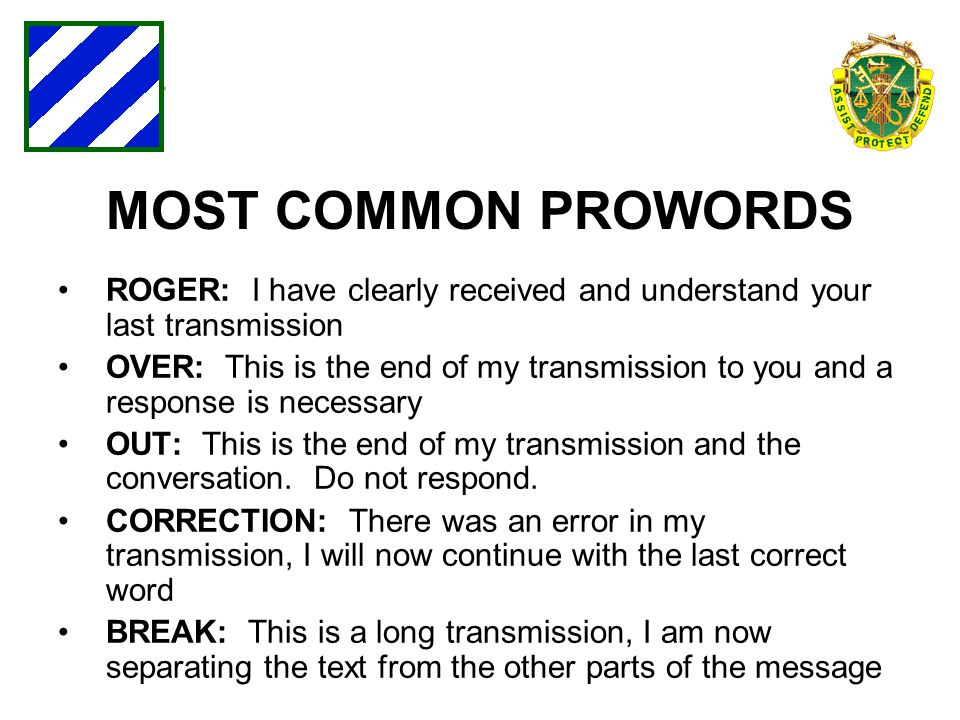 MOST COMMON PROWORDS ROGER: I have clearly received and understand your last transmission OVER: This is the end of my transmission to you and a respon