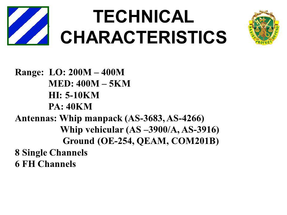 TECHNICAL CHARACTERISTICS Range: LO: 200M – 400M MED: 400M – 5KM HI: 5-10KM PA: 40KM Antennas: Whip manpack (AS-3683, AS-4266) Whip vehicular (AS –390