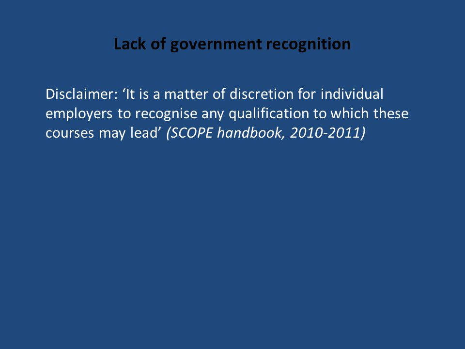 Lack of government recognition Disclaimer: 'It is a matter of discretion for individual employers to recognise any qualification to which these courses may lead' (SCOPE handbook, 2010-2011)