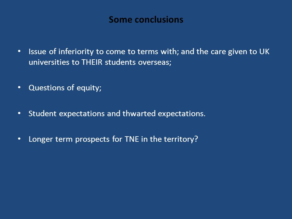 Some conclusions Issue of inferiority to come to terms with; and the care given to UK universities to THEIR students overseas; Questions of equity; Student expectations and thwarted expectations.