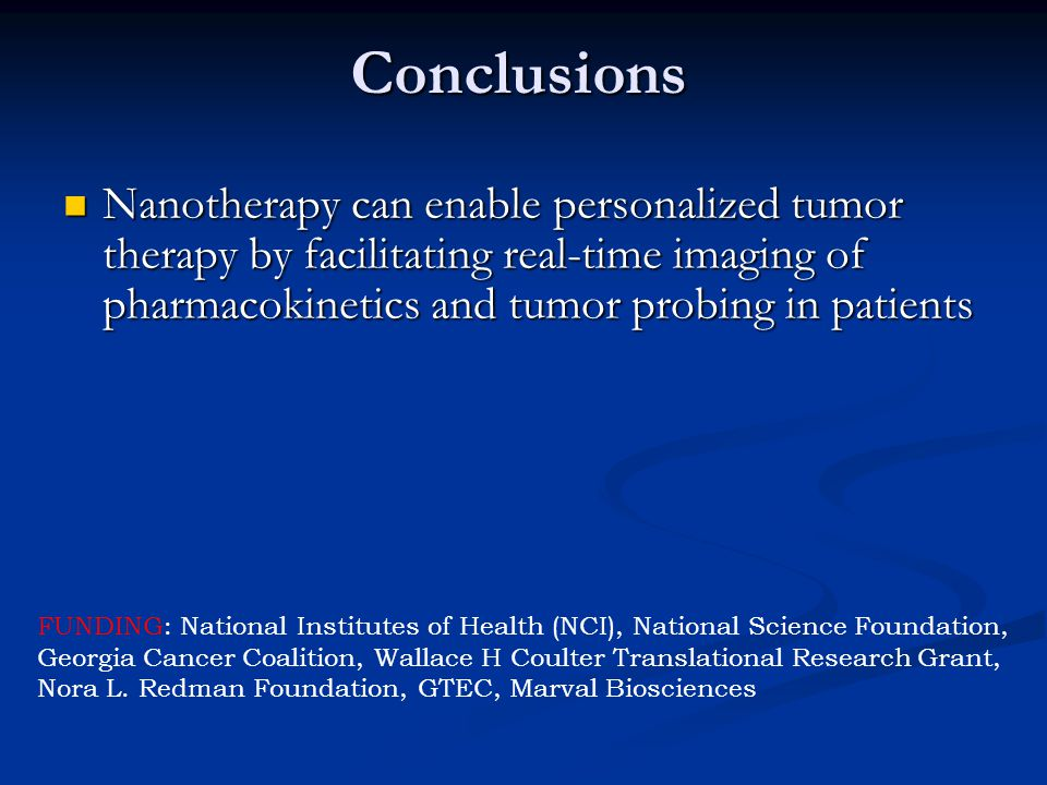 Conclusions Nanotherapy can enable personalized tumor therapy by facilitating real-time imaging of pharmacokinetics and tumor probing in patients Nanotherapy can enable personalized tumor therapy by facilitating real-time imaging of pharmacokinetics and tumor probing in patients FUNDING: National Institutes of Health (NCI), National Science Foundation, Georgia Cancer Coalition, Wallace H Coulter Translational Research Grant, Nora L.