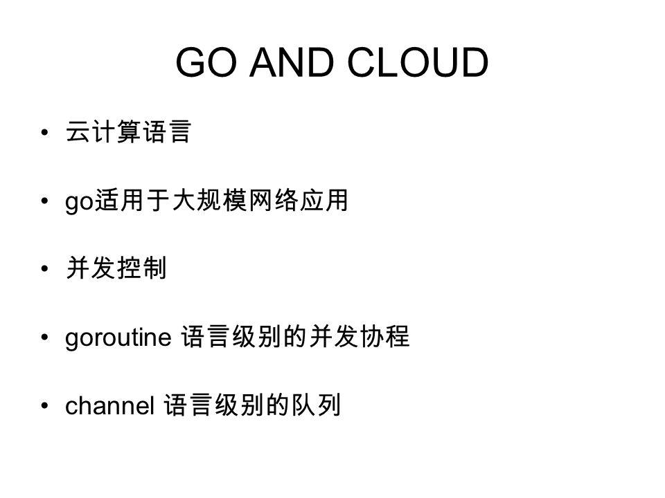 GO AND CLOUD 云计算语言 go 适用于大规模网络应用 并发控制 goroutine 语言级别的并发协程 channel 语言级别的队列