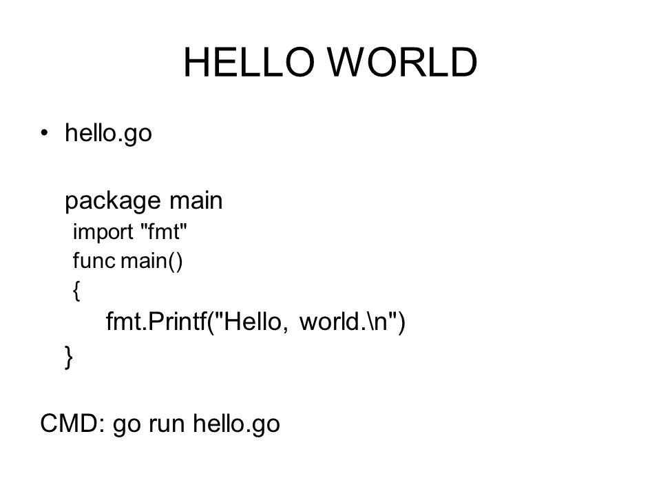 HELLO WORLD hello.go package main import fmt func main() { fmt.Printf( Hello, world.\n ) } CMD: go run hello.go