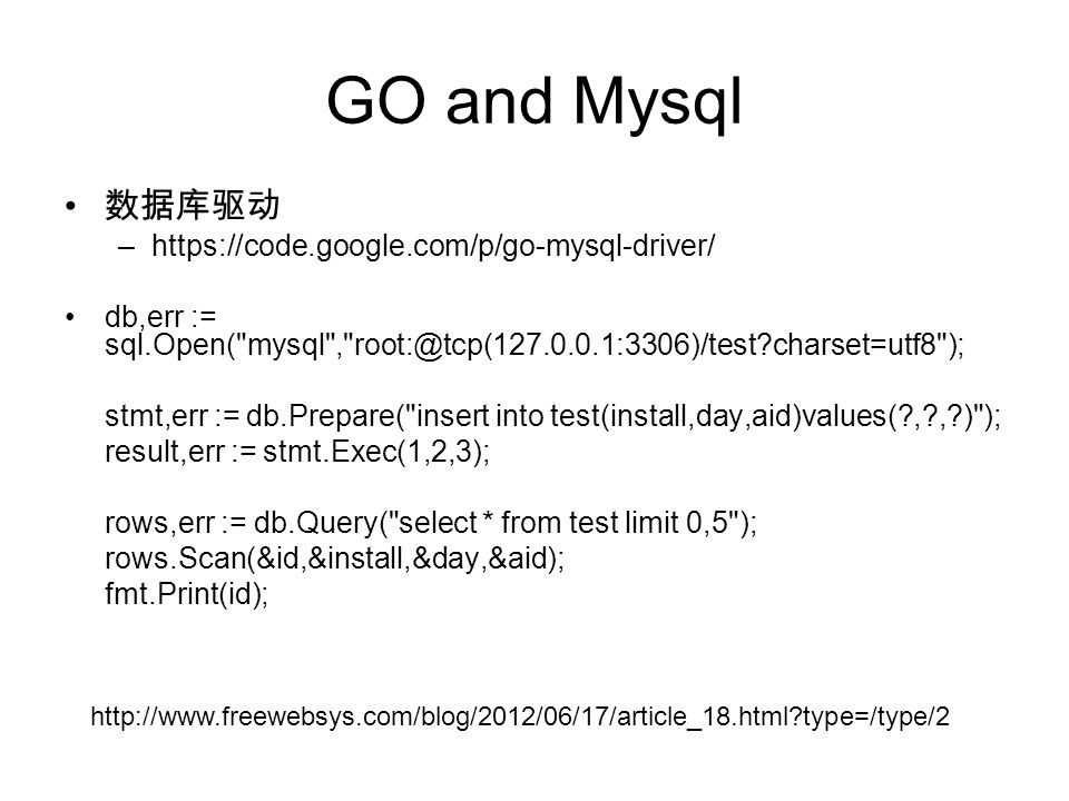 GO and Mysql 数据库驱动 –https://code.google.com/p/go-mysql-driver/ db,err := sql.Open( mysql , root:@tcp(127.0.0.1:3306)/test charset=utf8 ); stmt,err := db.Prepare( insert into test(install,day,aid)values( , , ) ); result,err := stmt.Exec(1,2,3); rows,err := db.Query( select * from test limit 0,5 ); rows.Scan(&id,&install,&day,&aid); fmt.Print(id); http://www.freewebsys.com/blog/2012/06/17/article_18.html type=/type/2