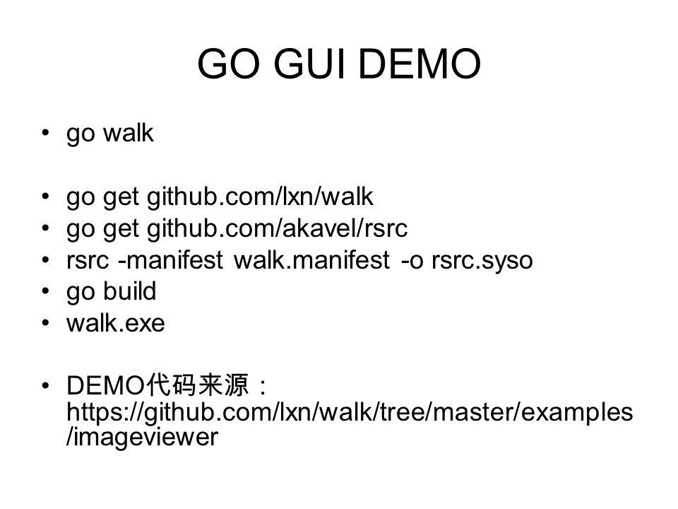 GO GUI DEMO go walk go get github.com/lxn/walk go get github.com/akavel/rsrc rsrc -manifest walk.manifest -o rsrc.syso go build walk.exe DEMO 代码来源: https://github.com/lxn/walk/tree/master/examples /imageviewer