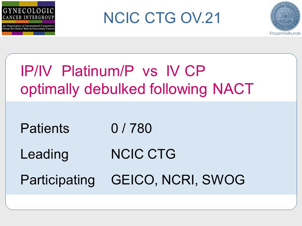 IP/IV Platinum/P vs IV CP optimally debulked following NACT Patients 0 / 780 Leading NCIC CTG ParticipatingGEICO, NCRI, SWOG NCIC CTG OV.21
