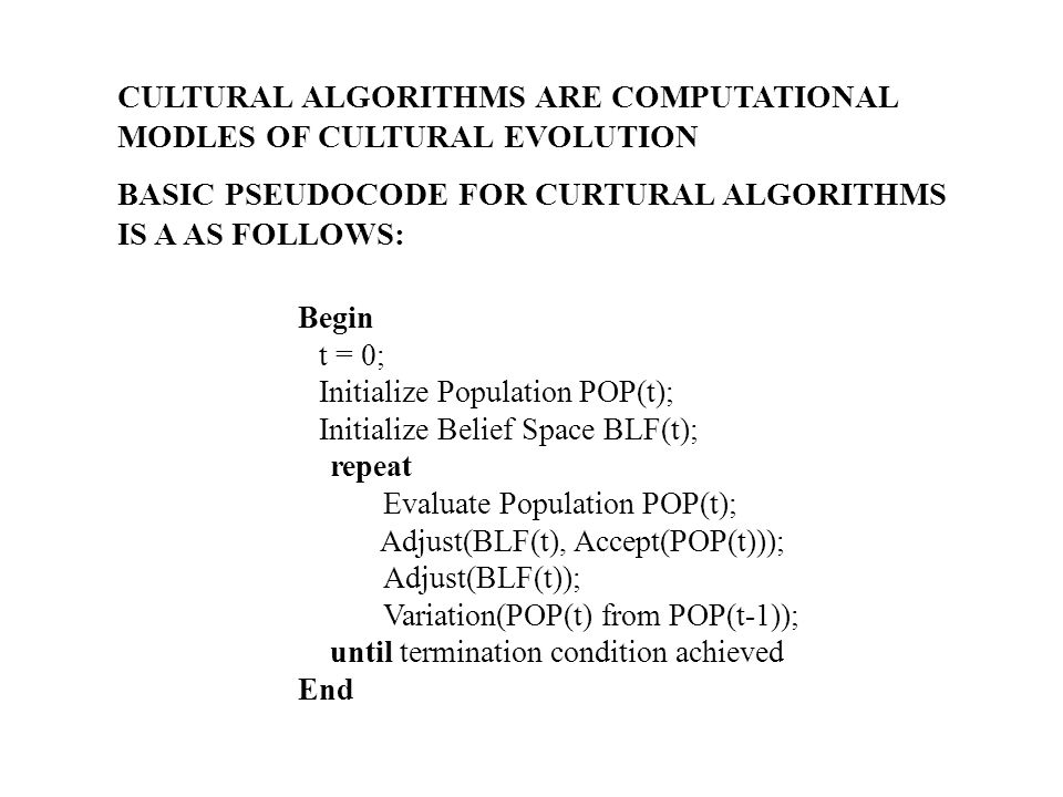 Cultural Algorithm Configuration: Embedding Other Methods Population models used Genetic Algorithms (Concept learning, optimization) Genetic Programming (Evolving agent strategies) Evolutionary Programming (Real valued function optimization) Evolution Strategies (Robot soccer plays) Memetic models (Evolution of agriculture) Agent based modeling (Evolution of the state, Environmental Impact)