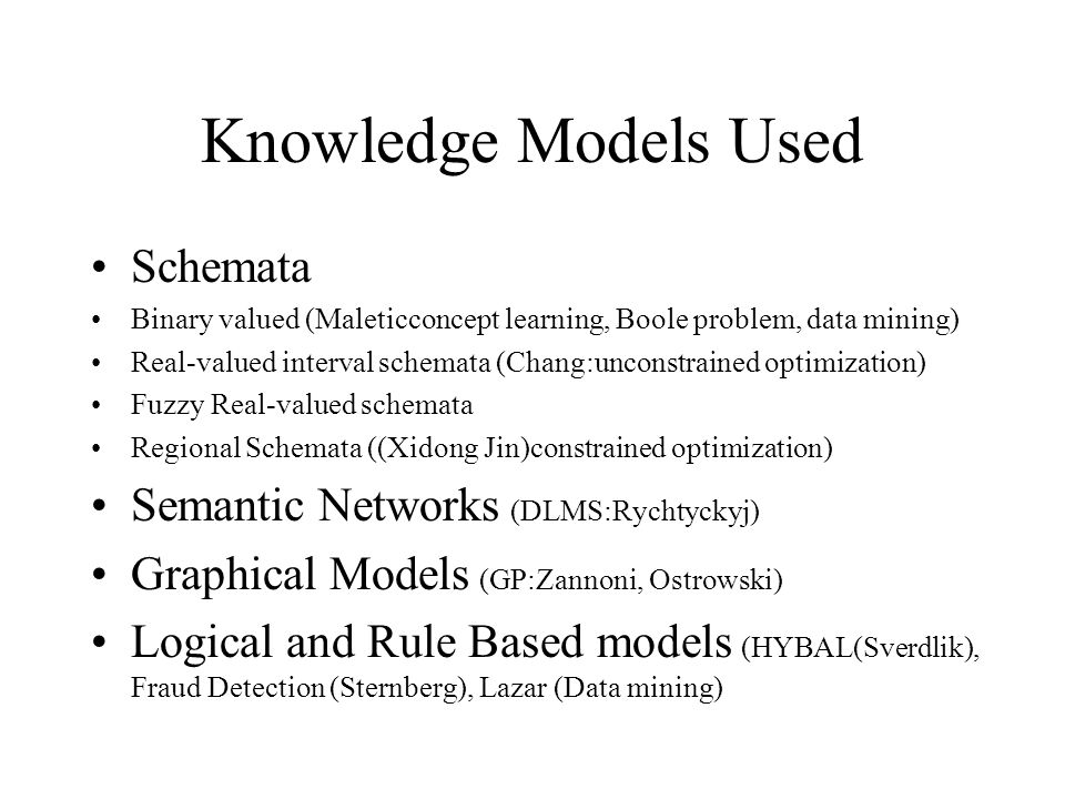 Knowledge Models Used Schemata Binary valued (Maleticconcept learning, Boole problem, data mining) Real-valued interval schemata (Chang:unconstrained