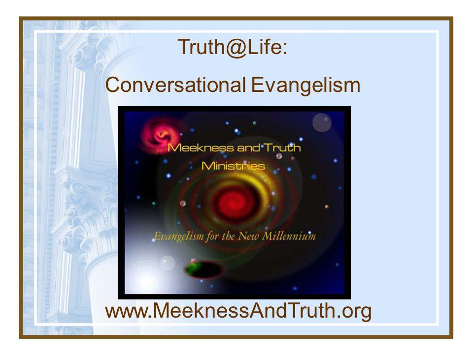 www.MeeknessAndTruth.org Truth@Life: Conversational Evangelism