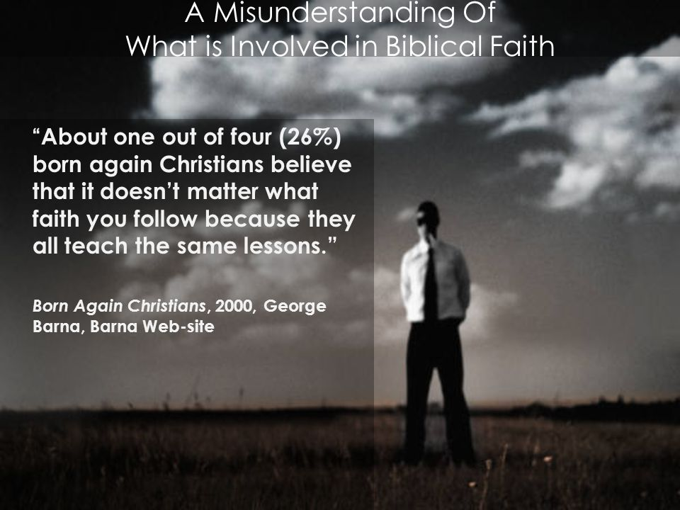 A Misunderstanding Of What is Involved in Biblical Faith About one out of four (26%) born again Christians believe that it doesn't matter what faith you follow because they all teach the same lessons. Born Again Christians, 2000, George Barna, Barna Web-site