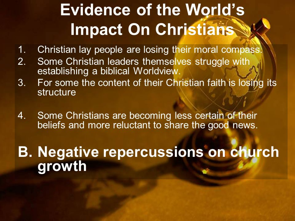 Evidence of the World's Impact On Christians 1.Christian lay people are losing their moral compass.
