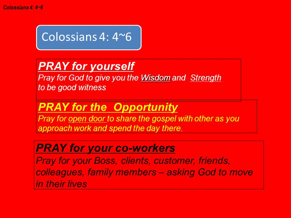 PRAY for yourself Wisdom Pray for God to give you the Wisdom and Strength to be good witness Colossians 4: 4~6 PRAY for the Opportunity Pray for open door to share the gospel with other as you approach work and spend the day there.
