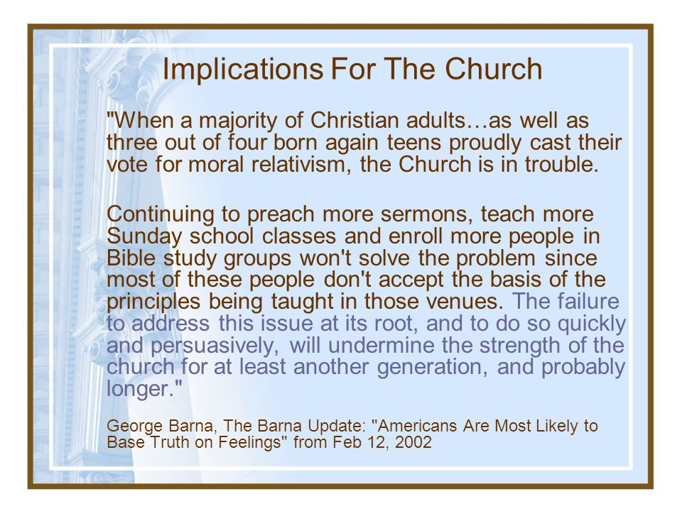 Implications For The Church When a majority of Christian adults…as well as three out of four born again teens proudly cast their vote for moral relativism, the Church is in trouble.