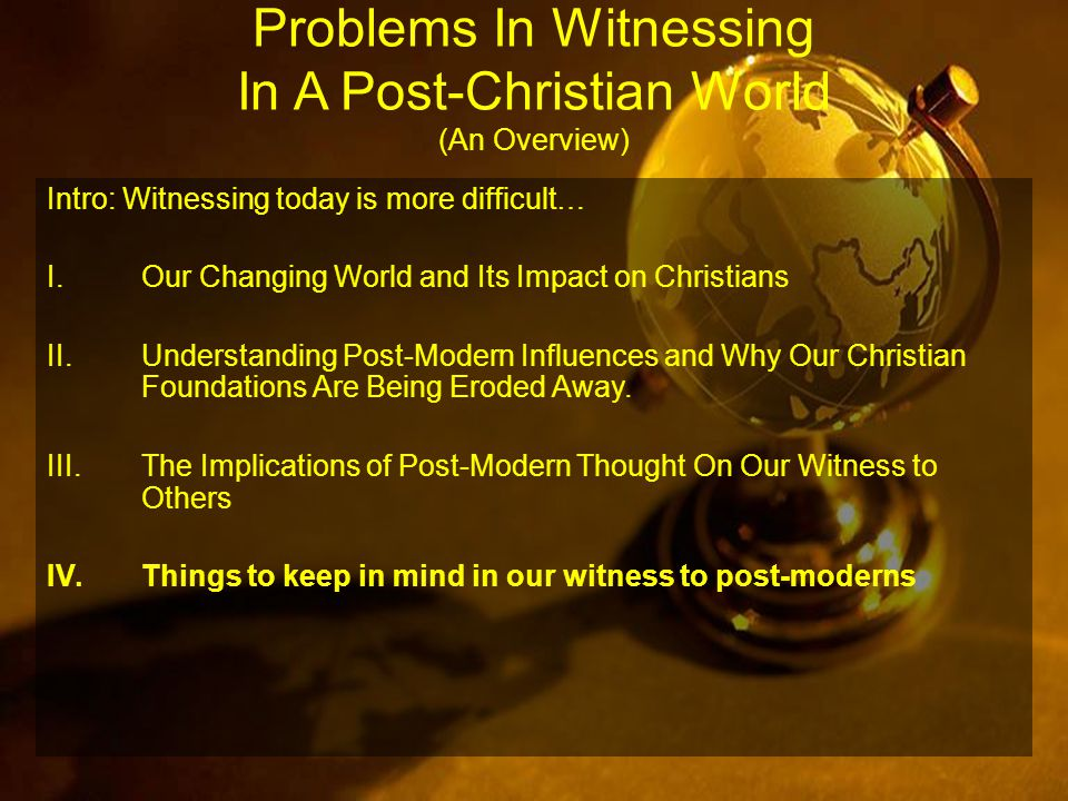 Problems In Witnessing In A Post-Christian World (An Overview) Intro: Witnessing today is more difficult… I.Our Changing World and Its Impact on Christians II.Understanding Post-Modern Influences and Why Our Christian Foundations Are Being Eroded Away.