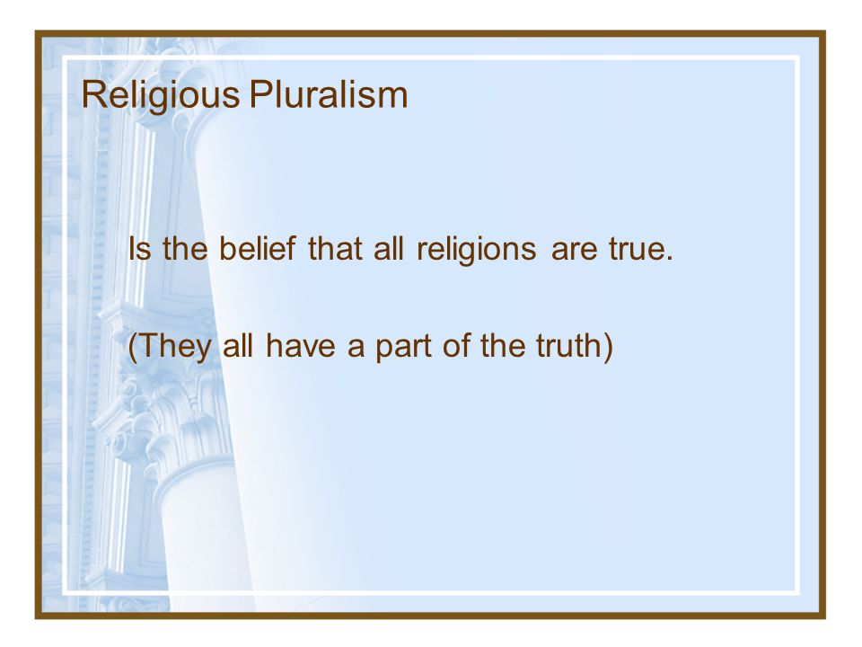 Religious Pluralism Is the belief that all religions are true. (They all have a part of the truth)