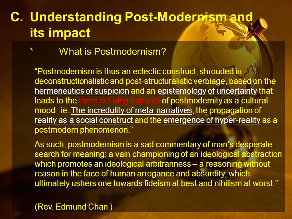 C.Understanding Post-Modernism and its impact Postmodernism is thus an eclectic construct, shrouded in deconstructionalistic and post-structuralistic verbiage, based on the hermeneutics of suspicion and an epistemology of uncertainty that leads to the three defining features of postmodernity as a cultural mood--ie.