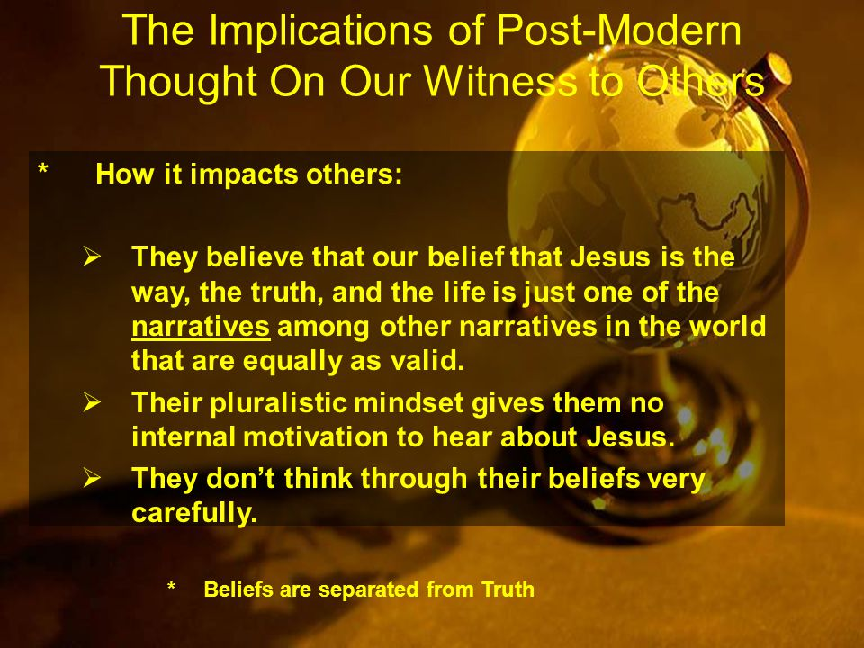 The Implications of Post-Modern Thought On Our Witness to Others *How it impacts others:  They believe that our belief that Jesus is the way, the truth, and the life is just one of the narratives among other narratives in the world that are equally as valid.