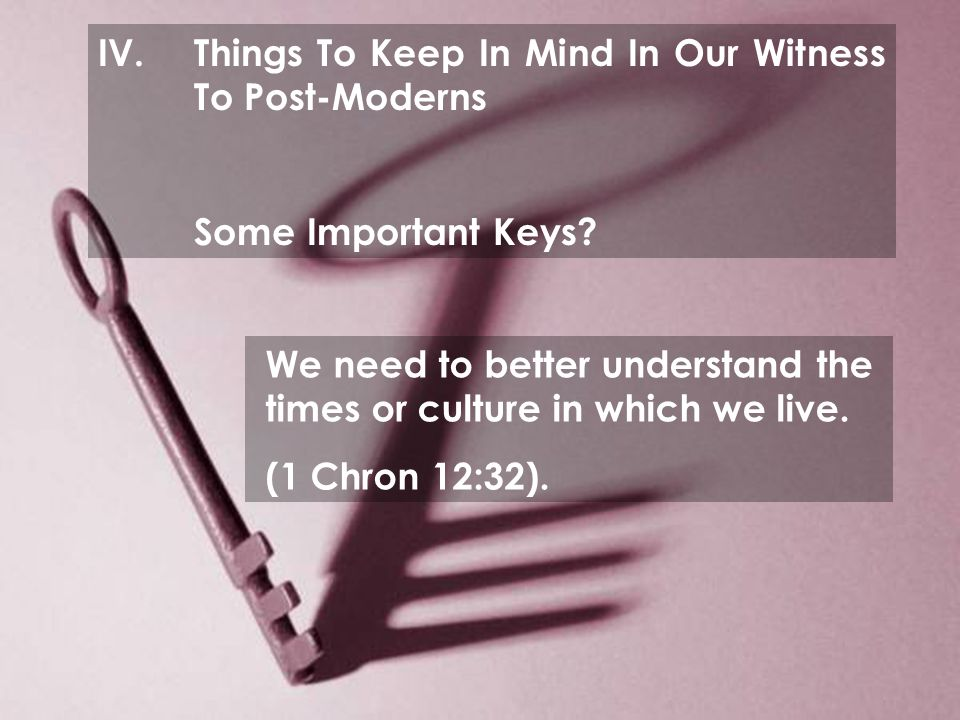 IV.Things To Keep In Mind In Our Witness To Post-Moderns Some Important Keys.