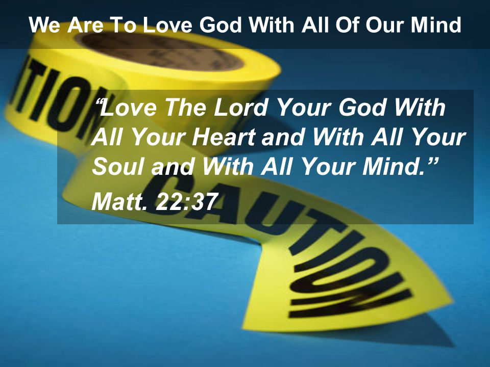 We Are To Love God With All Of Our Mind Love The Lord Your God With All Your Heart and With All Your Soul and With All Your Mind. Matt.