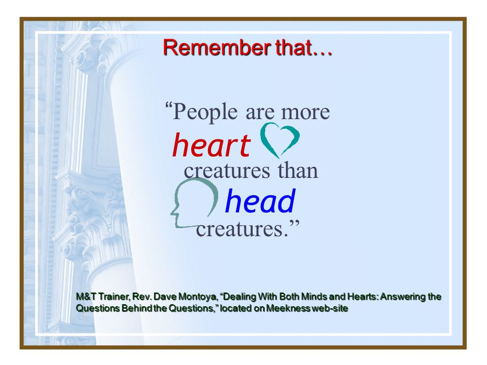 Remember that… People are more creatures than creatures. head heart M&T Trainer, Rev.
