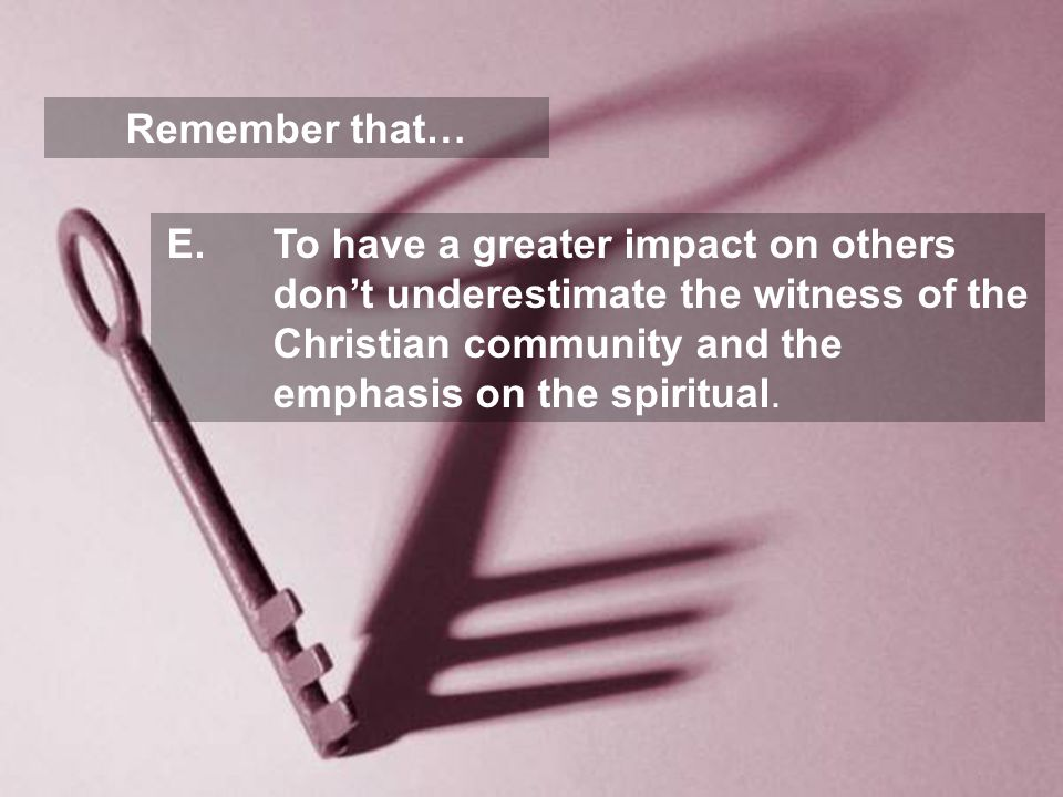 E.To have a greater impact on others don't underestimate the witness of the Christian community and the emphasis on the spiritual.