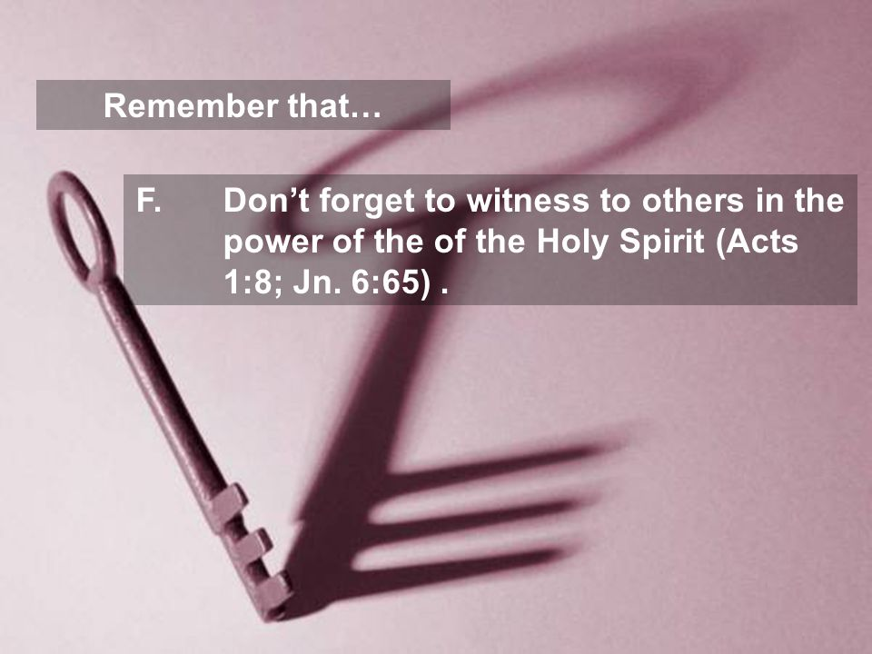 Remember that… F.Don't forget to witness to others in the power of the of the Holy Spirit (Acts 1:8; Jn.