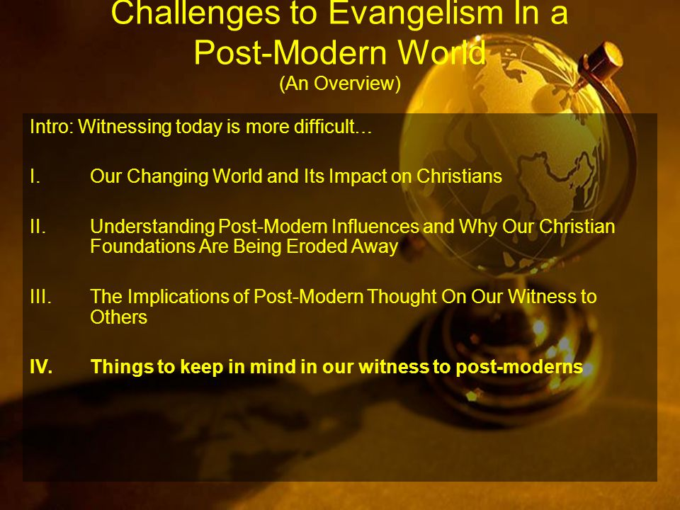 Challenges to Evangelism In a Post-Modern World (An Overview) Intro: Witnessing today is more difficult… I.Our Changing World and Its Impact on Christians II.Understanding Post-Modern Influences and Why Our Christian Foundations Are Being Eroded Away III.The Implications of Post-Modern Thought On Our Witness to Others IV.Things to keep in mind in our witness to post-moderns