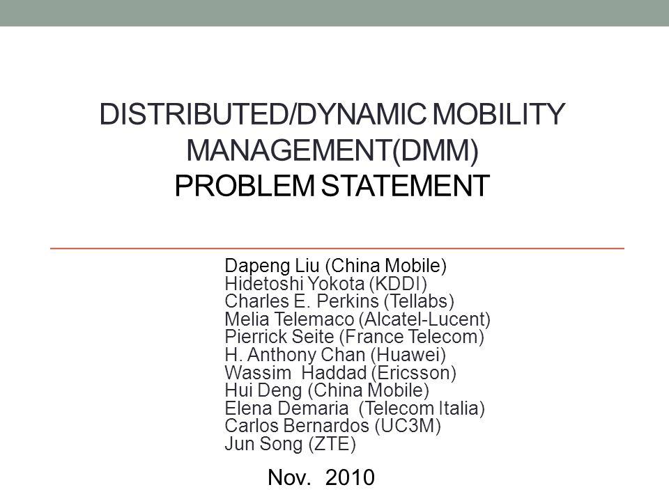 DISTRIBUTED/DYNAMIC MOBILITY MANAGEMENT(DMM) PROBLEM STATEMENT Dapeng Liu (China Mobile) Hidetoshi Yokota (KDDI) Charles E.