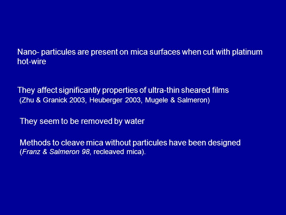 Nano- particules are present on mica surfaces when cut with platinum hot-wire They affect significantly properties of ultra-thin sheared films (Zhu & Granick 2003, Heuberger 2003, Mugele & Salmeron) Methods to cleave mica without particules have been designed (Franz & Salmeron 98, recleaved mica).
