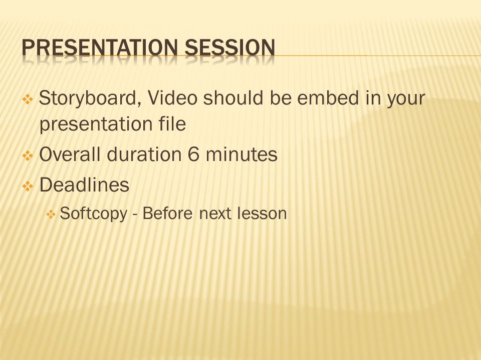  Storyboard, Video should be embed in your presentation file  Overall duration 6 minutes  Deadlines  Softcopy - Before next lesson