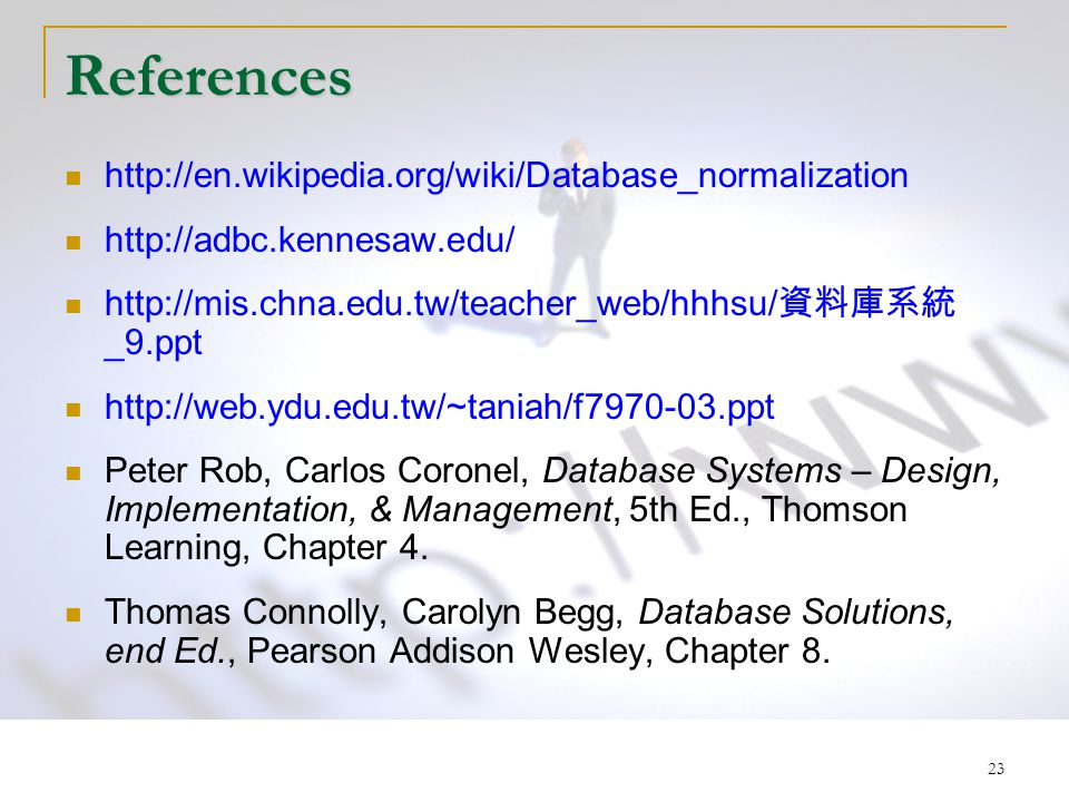 23 References http://en.wikipedia.org/wiki/Database_normalization http://adbc.kennesaw.edu/ http://mis.chna.edu.tw/teacher_web/hhhsu/ 資料庫系統 _9.ppt http://web.ydu.edu.tw/~taniah/f7970-03.ppt Peter Rob, Carlos Coronel, Database Systems – Design, Implementation, & Management, 5th Ed., Thomson Learning, Chapter 4.