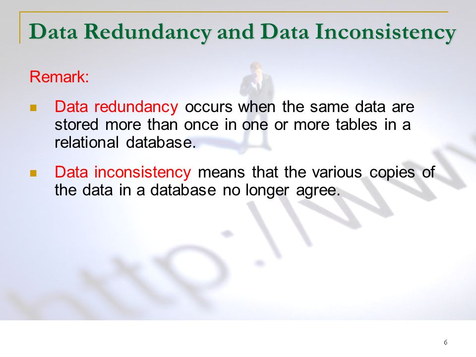 6 Data Redundancy and Data Inconsistency Remark: Data redundancy occurs when the same data are stored more than once in one or more tables in a relational database.