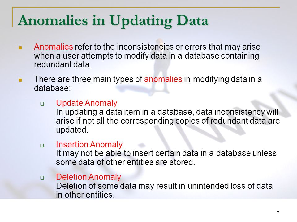 7 Anomalies in Updating Data Anomalies refer to the inconsistencies or errors that may arise when a user attempts to modify data in a database contain