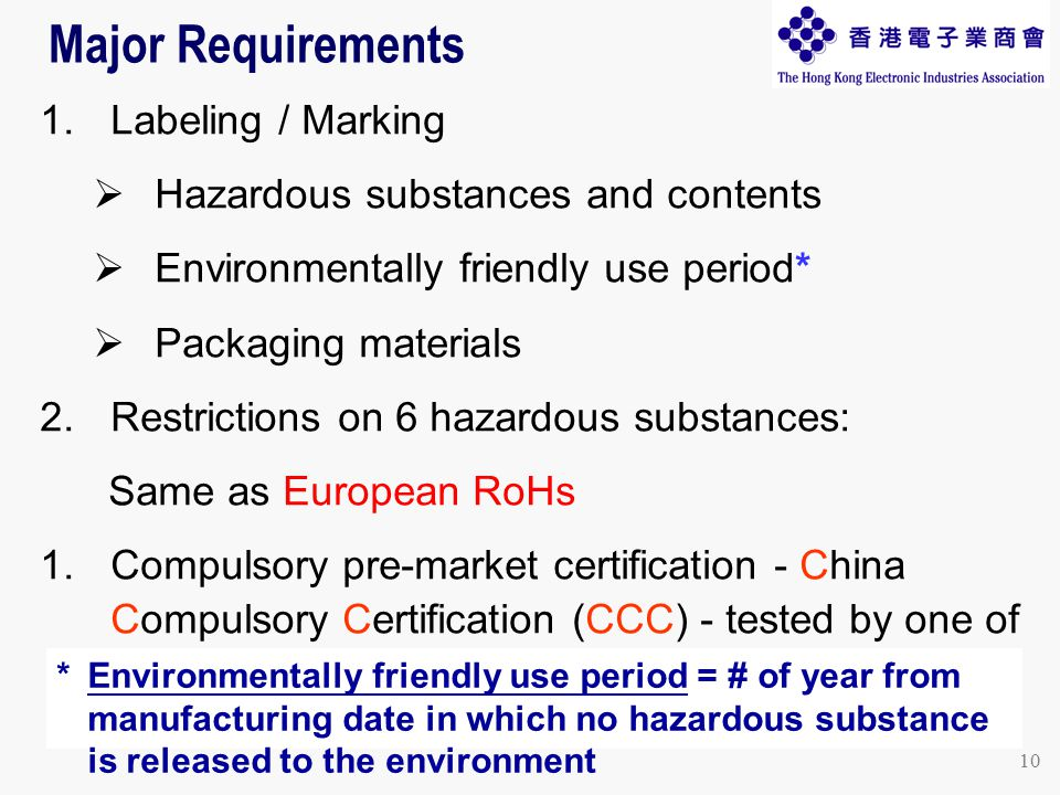 10 Major Requirements 1.Labeling / Marking  Hazardous substances and contents  Environmentally friendly use period*  Packaging materials 2.Restrictions on 6 hazardous substances: Same as European RoHs 1.Compulsory pre-market certification - China Compulsory Certification (CCC) - tested by one of the gov't-approved Chinese laboratories * Environmentally friendly use period = # of year from manufacturing date in which no hazardous substance is released to the environment
