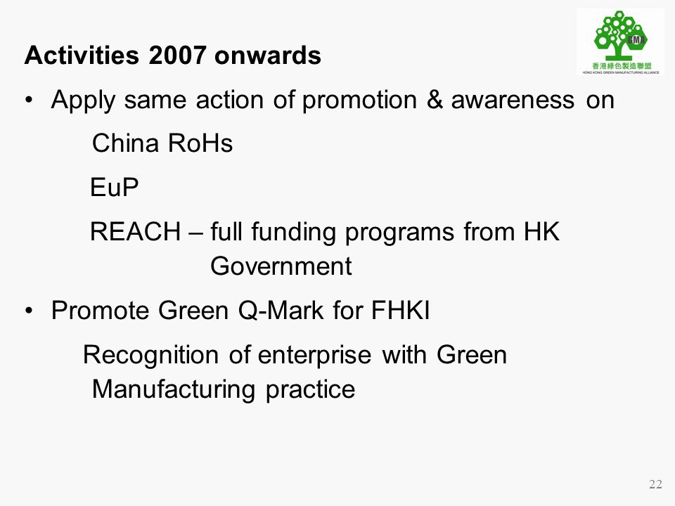 22 Activities 2007 onwards Apply same action of promotion & awareness on China RoHs EuP REACH – full funding programs from HK Government Promote Green Q-Mark for FHKI Recognition of enterprise with Green Manufacturing practice