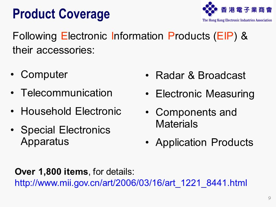 9 Computer Telecommunication Household Electronic Special Electronics Apparatus Radar & Broadcast Electronic Measuring Components and Materials Application Products Product Coverage Following Electronic Information Products (EIP) & their accessories: Over 1,800 items, for details: http://www.mii.gov.cn/art/2006/03/16/art_1221_8441.html