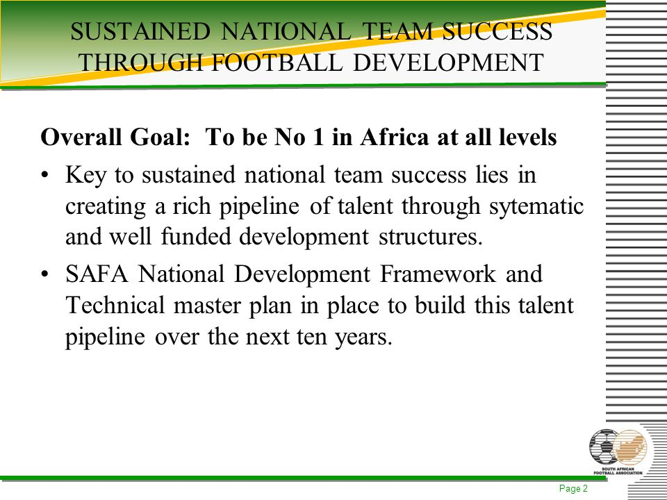 Page 2 SUSTAINED NATIONAL TEAM SUCCESS THROUGH FOOTBALL DEVELOPMENT Overall Goal: To be No 1 in Africa at all levels Key to sustained national team success lies in creating a rich pipeline of talent through sytematic and well funded development structures.