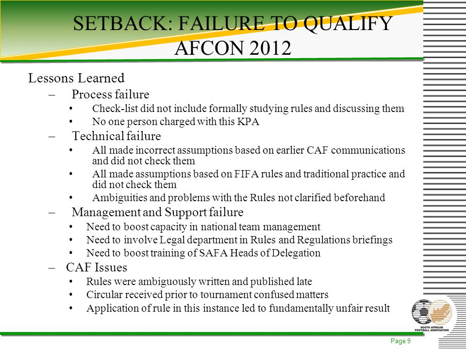 Page 9 SETBACK: FAILURE TO QUALIFY AFCON 2012 Lessons Learned –Process failure Check-list did not include formally studying rules and discussing them No one person charged with this KPA –Technical failure All made incorrect assumptions based on earlier CAF communications and did not check them All made assumptions based on FIFA rules and traditional practice and did not check them Ambiguities and problems with the Rules not clarified beforehand –Management and Support failure Need to boost capacity in national team management Need to involve Legal department in Rules and Regulations briefings Need to boost training of SAFA Heads of Delegation –CAF Issues Rules were ambiguously written and published late Circular received prior to tournament confused matters Application of rule in this instance led to fundamentally unfair result