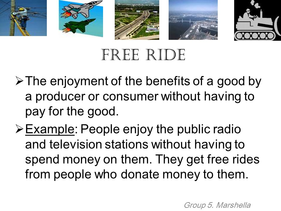 Free Ride  The enjoyment of the benefits of a good by a producer or consumer without having to pay for the good.